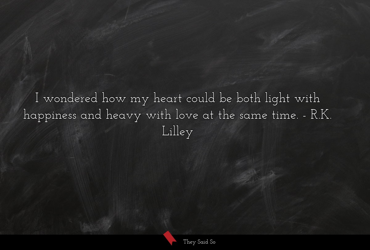 I wondered how my heart could be both light with happiness and heavy with love at the same time.  R.K. Lilley