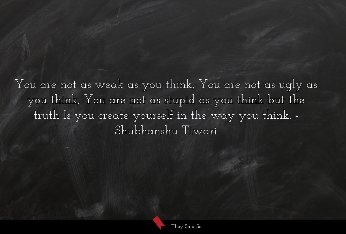 You are not as weak as you think, You are not as... | Shubhanshu Tiwari
