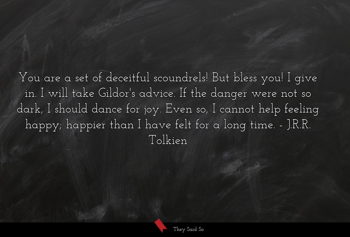 You are a set of deceitful scoundrels! But bless... | J.R.R. Tolkien