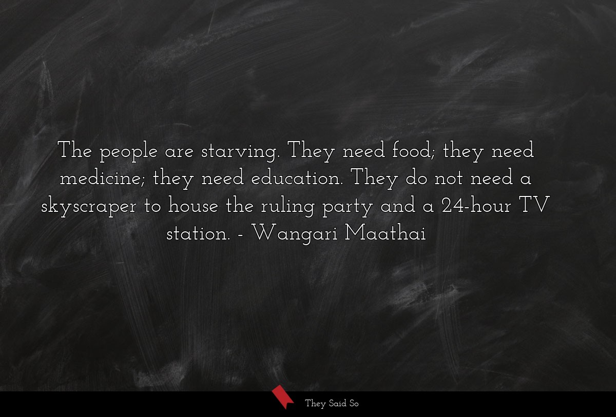 The people are starving. They need food; they... | Wangari Maathai