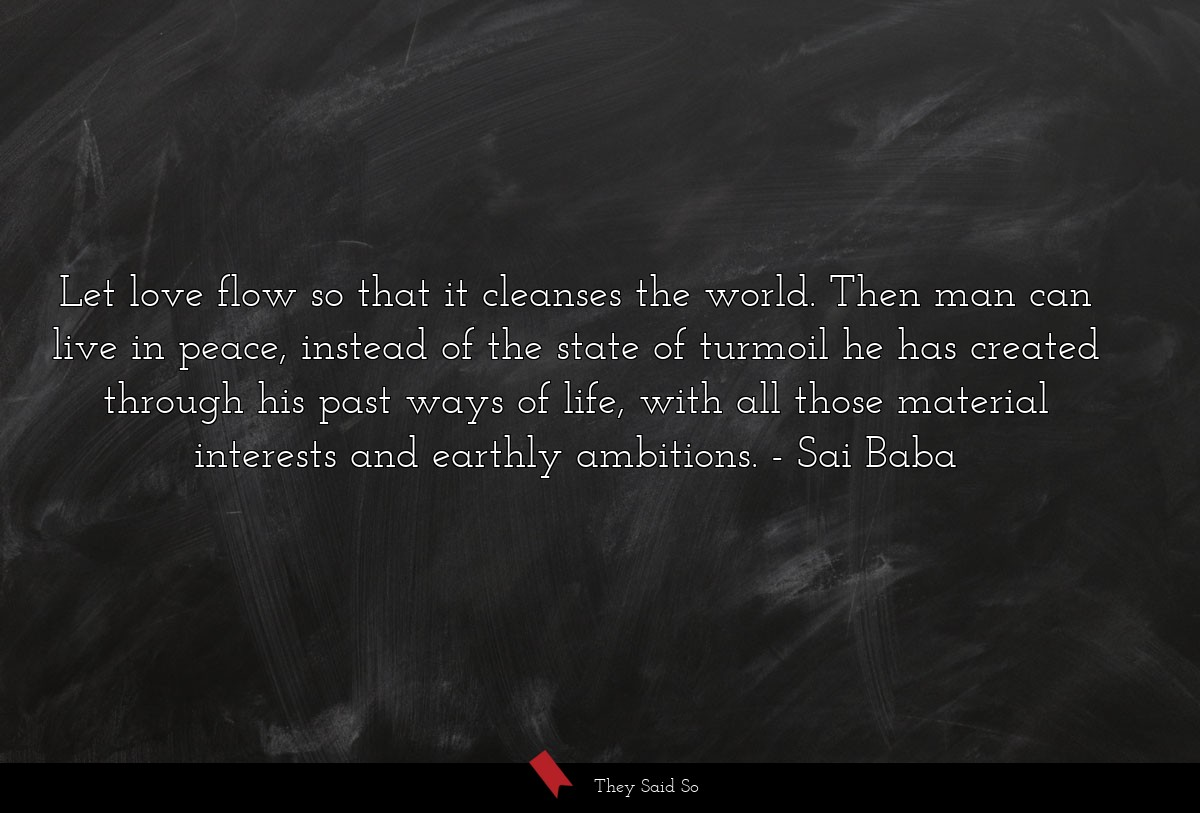Let love flow so that it cleanses the world. Then... | Sai Baba