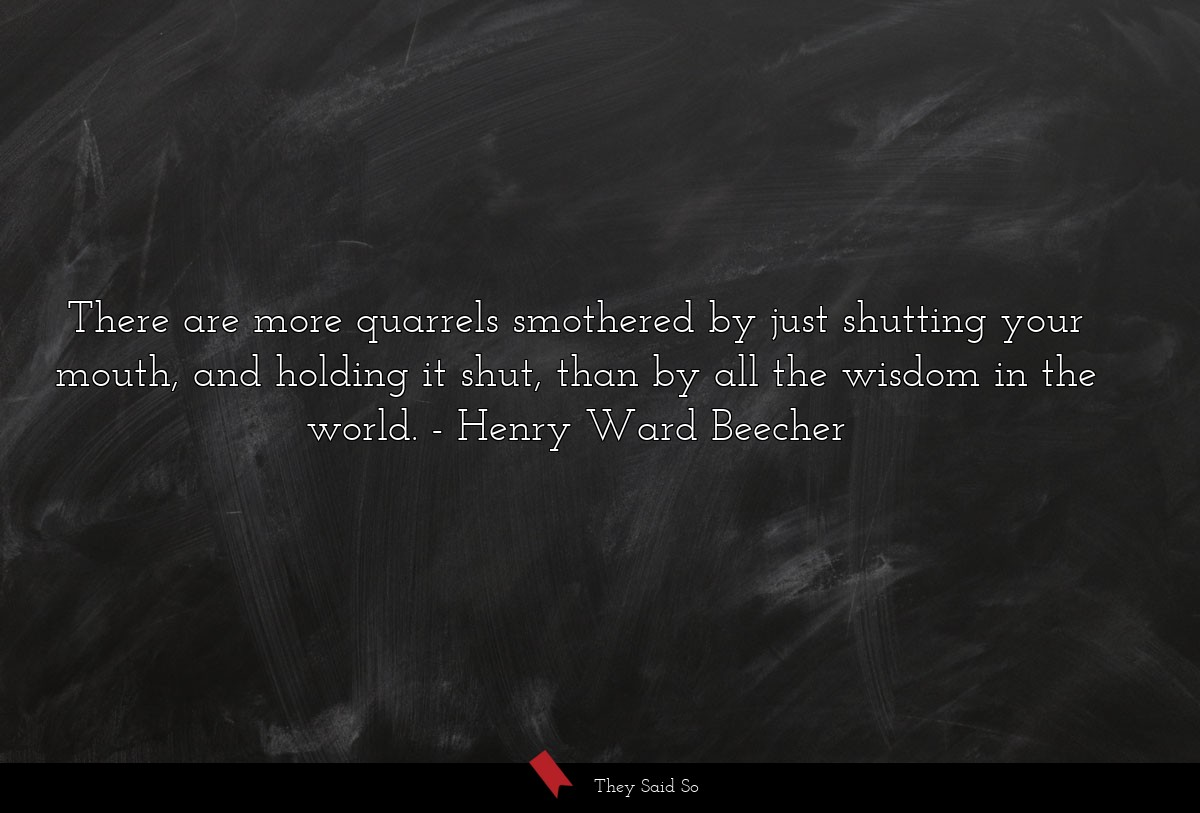 There are more quarrels smothered by just... | Henry Ward Beecher