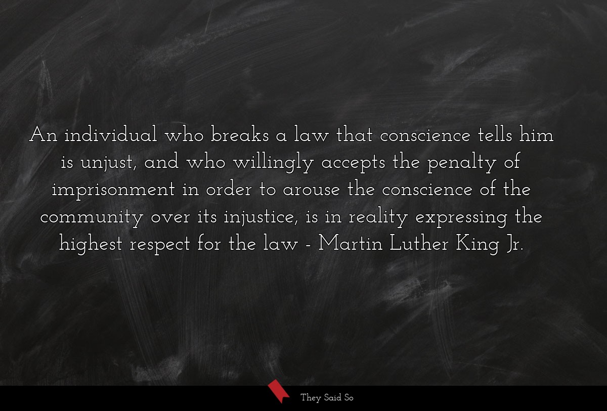 An individual who breaks a law that conscience... | Martin Luther King Jr.