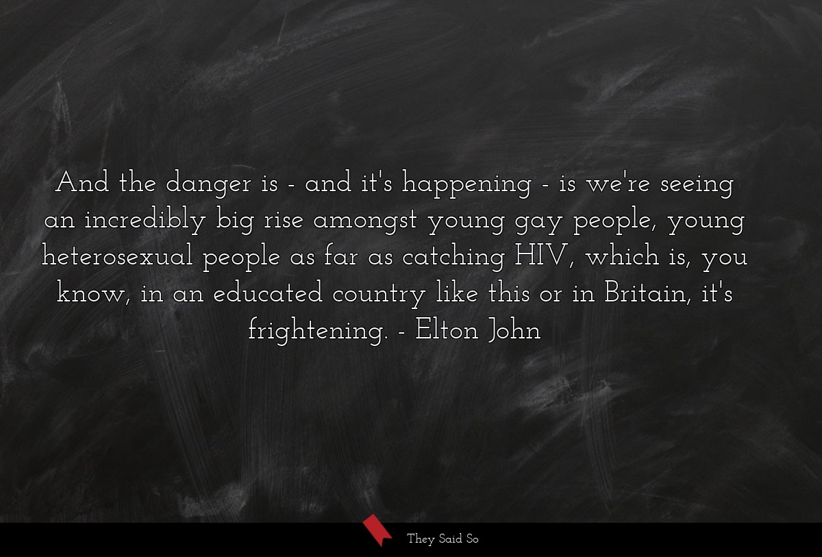 And the danger is - and it's happening - is we're... | Elton John