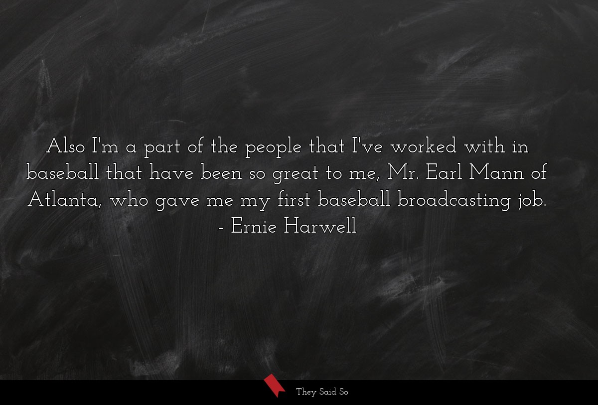 Also I'm a part of the people that I've worked... | Ernie Harwell