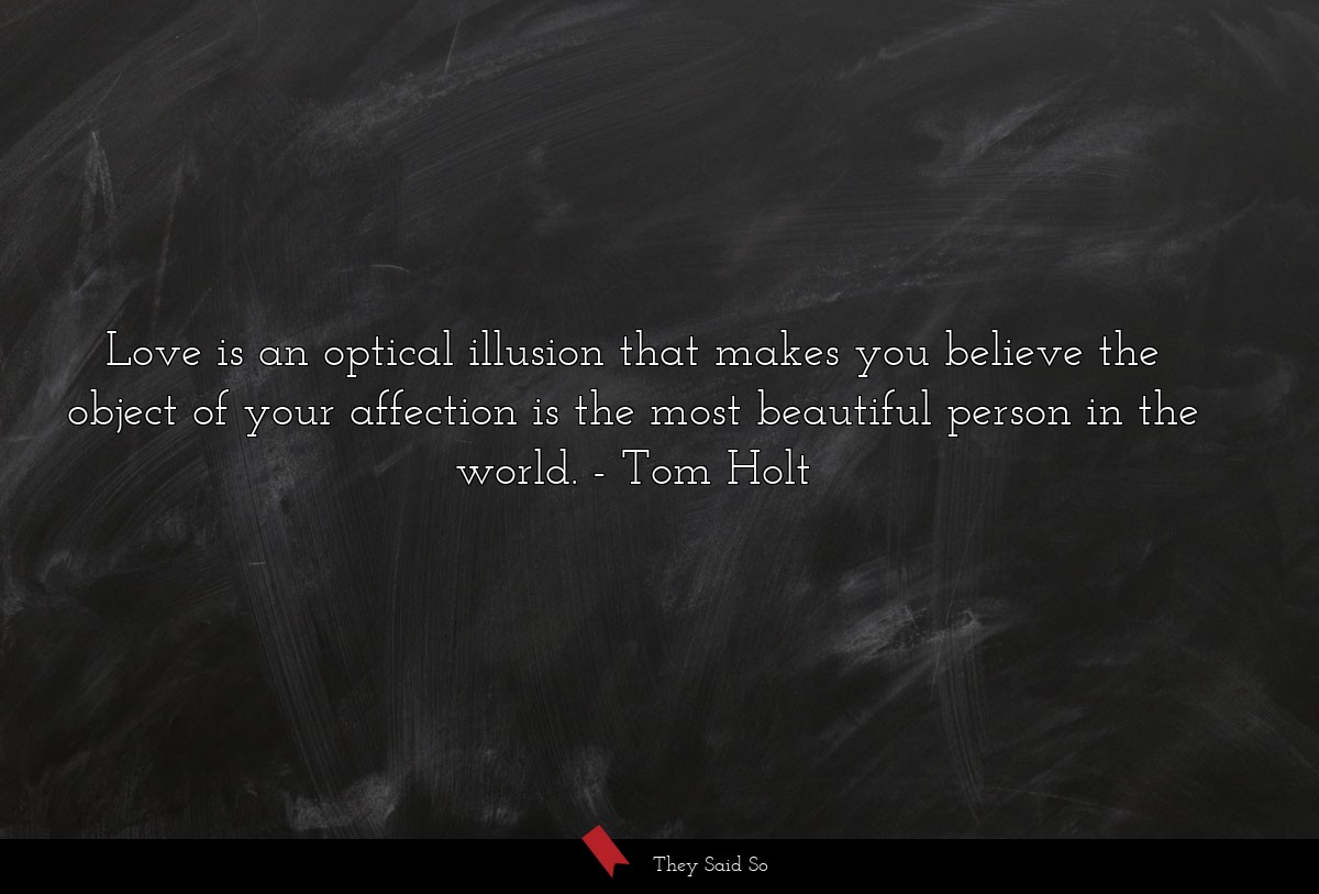 Love is an optical illusion that makes you... | Tom Holt