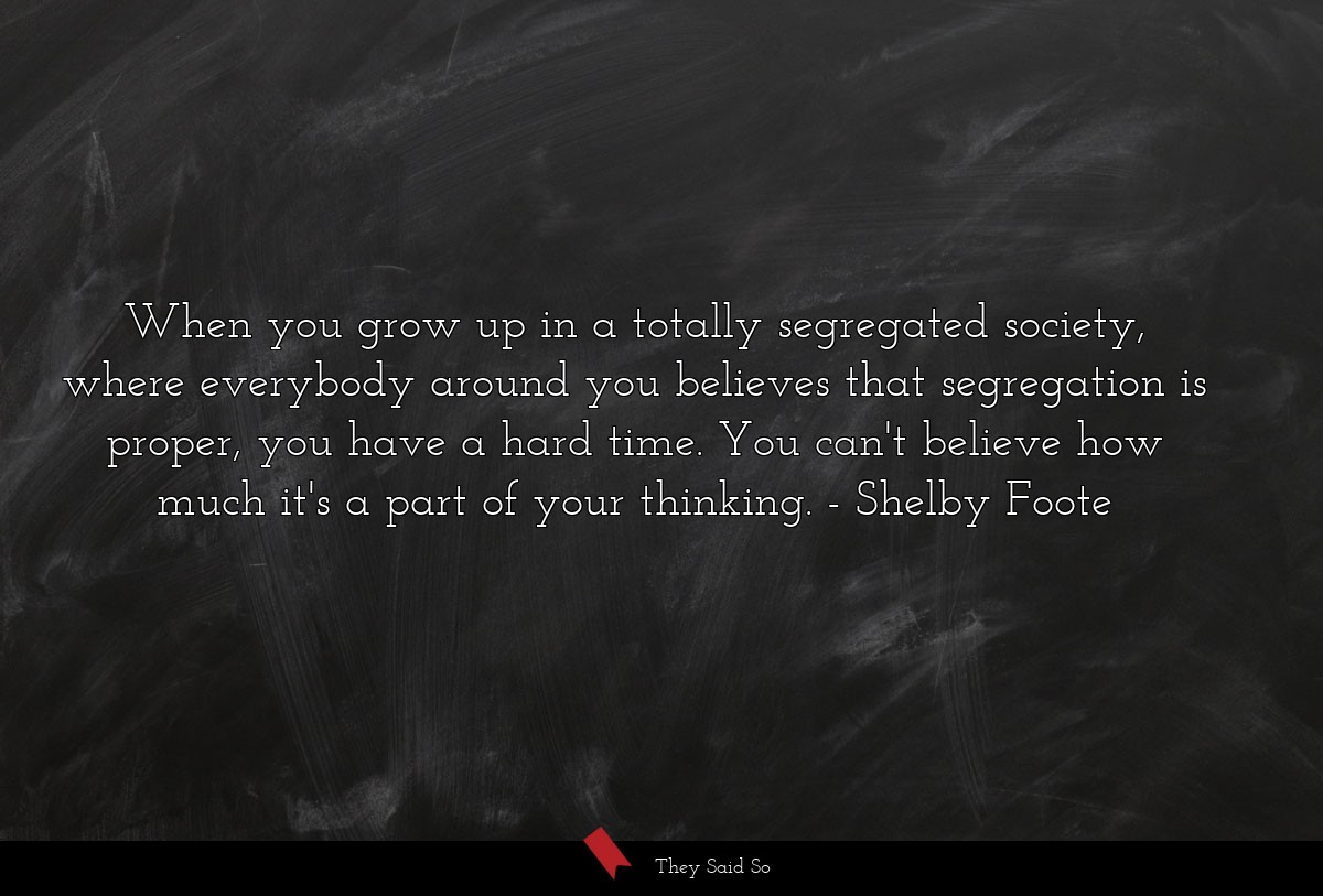 When you grow up in a totally segregated society,... | Shelby Foote
