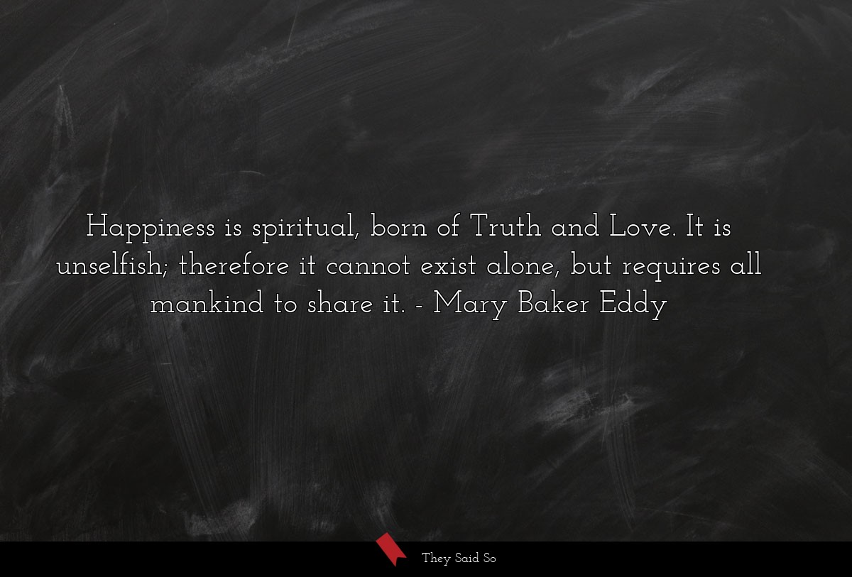 Happiness is spiritual, born of Truth and Love.... | Mary Baker Eddy