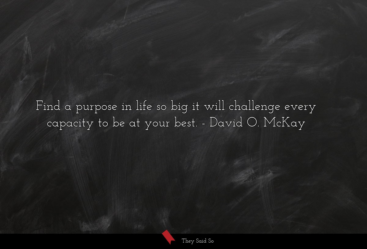 Find a purpose in life so big it will challenge... | David O. McKay