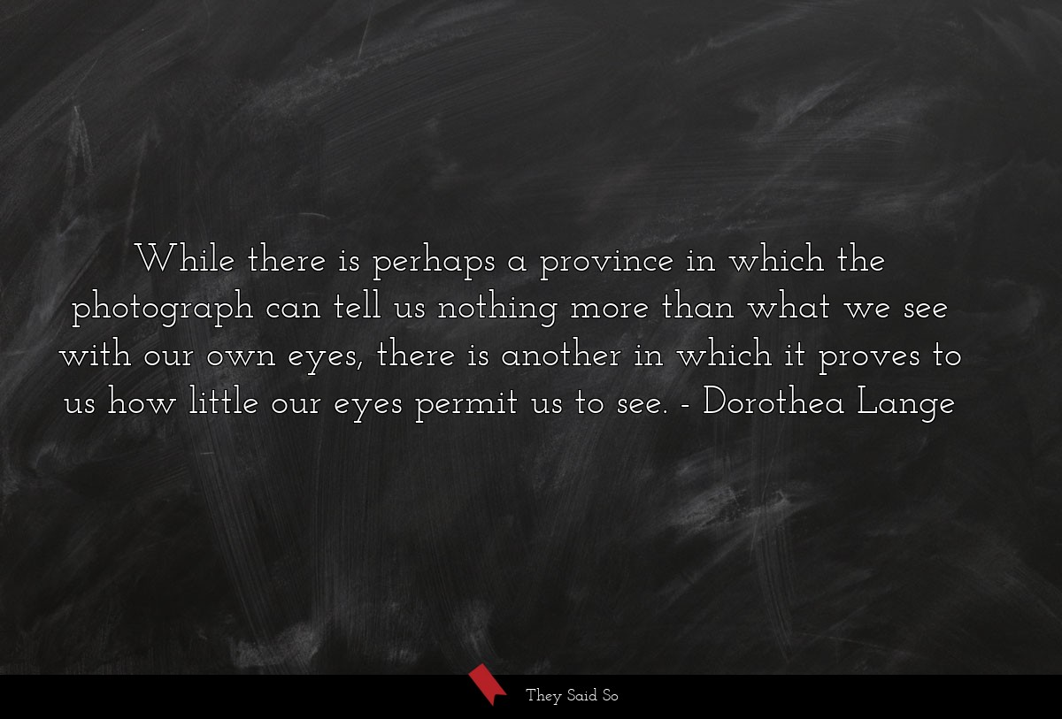 While there is perhaps a province in which the... | Dorothea Lange
