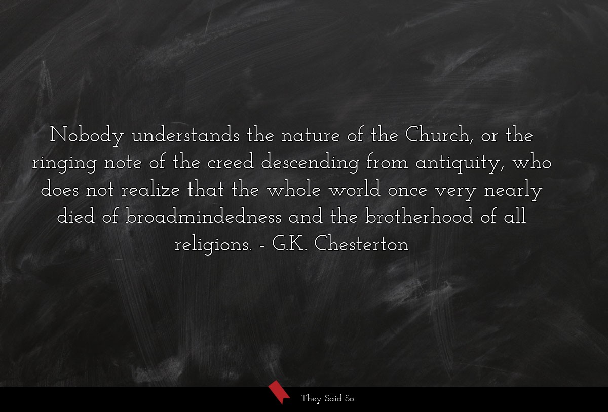 Nobody understands the nature of the Church, or... | G.K. Chesterton