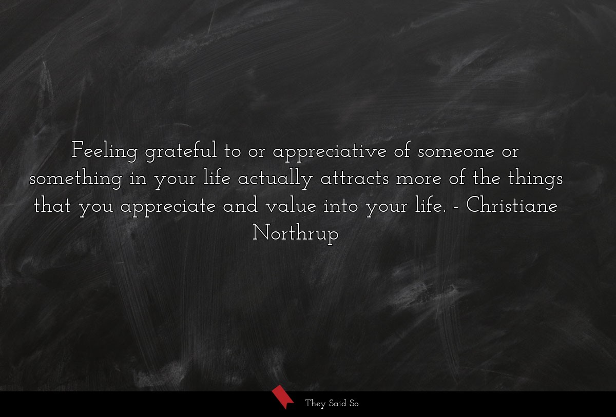 Feeling grateful to or appreciative of someone or something in your life actually attracts more of the things that you appreciate and value into your life. Christiane Northrup