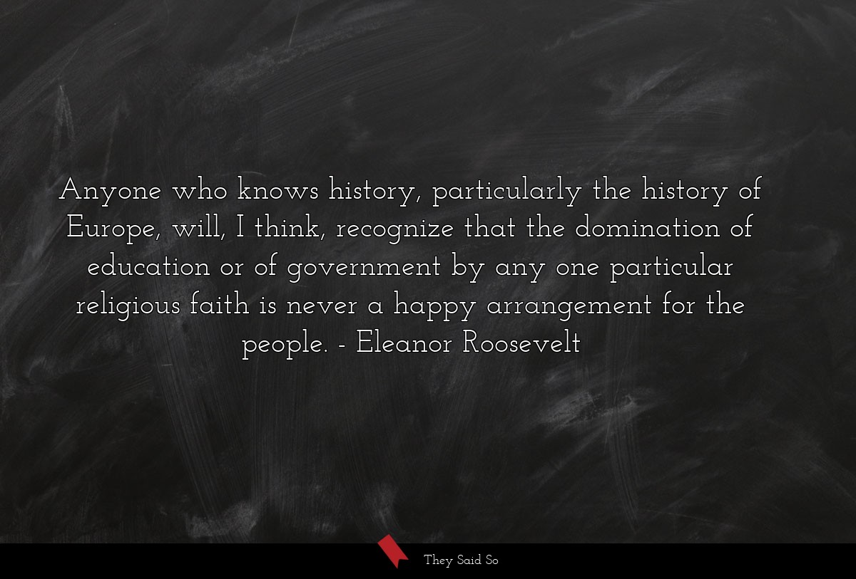 Anyone who knows history, particularly the... | Eleanor Roosevelt