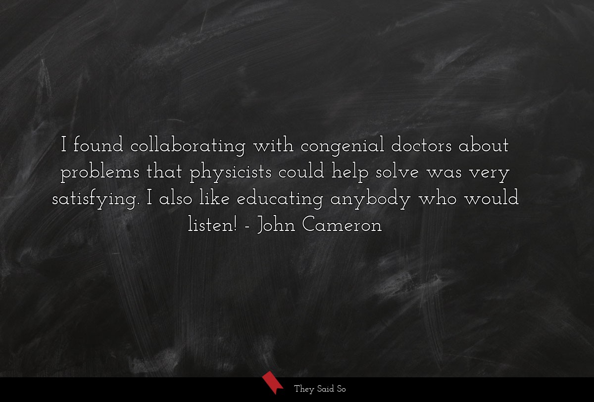 I found collaborating with congenial doctors... | John Cameron
