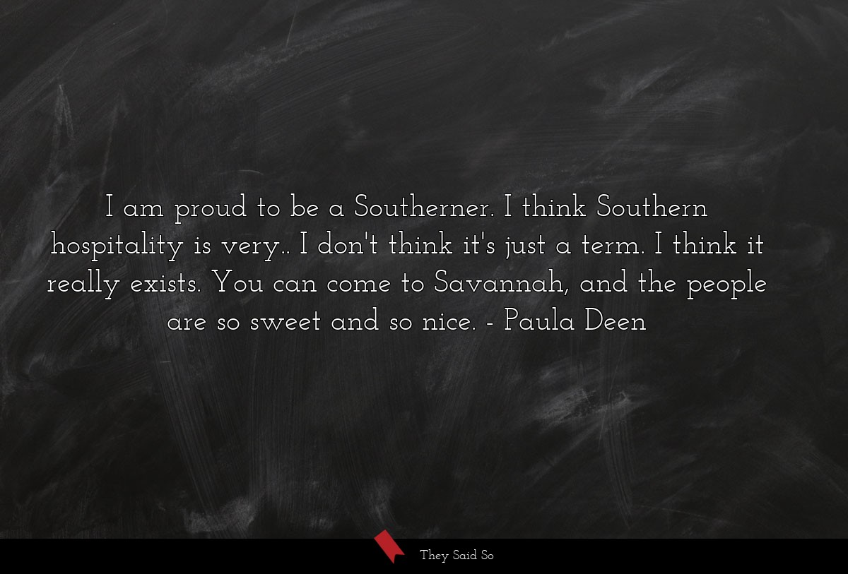 I am proud to be a Southerner. I think Southern... | Paula Deen