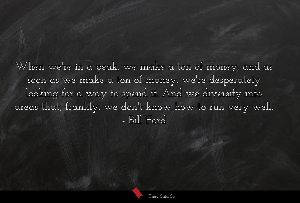 When we're in a peak, we make a ton of money, and... | Bill Ford