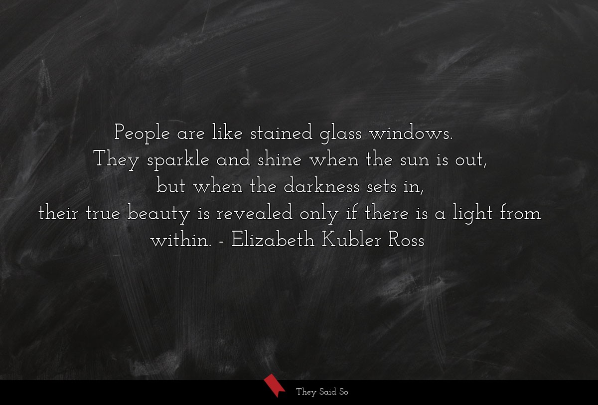 People are like stained glass windows. 