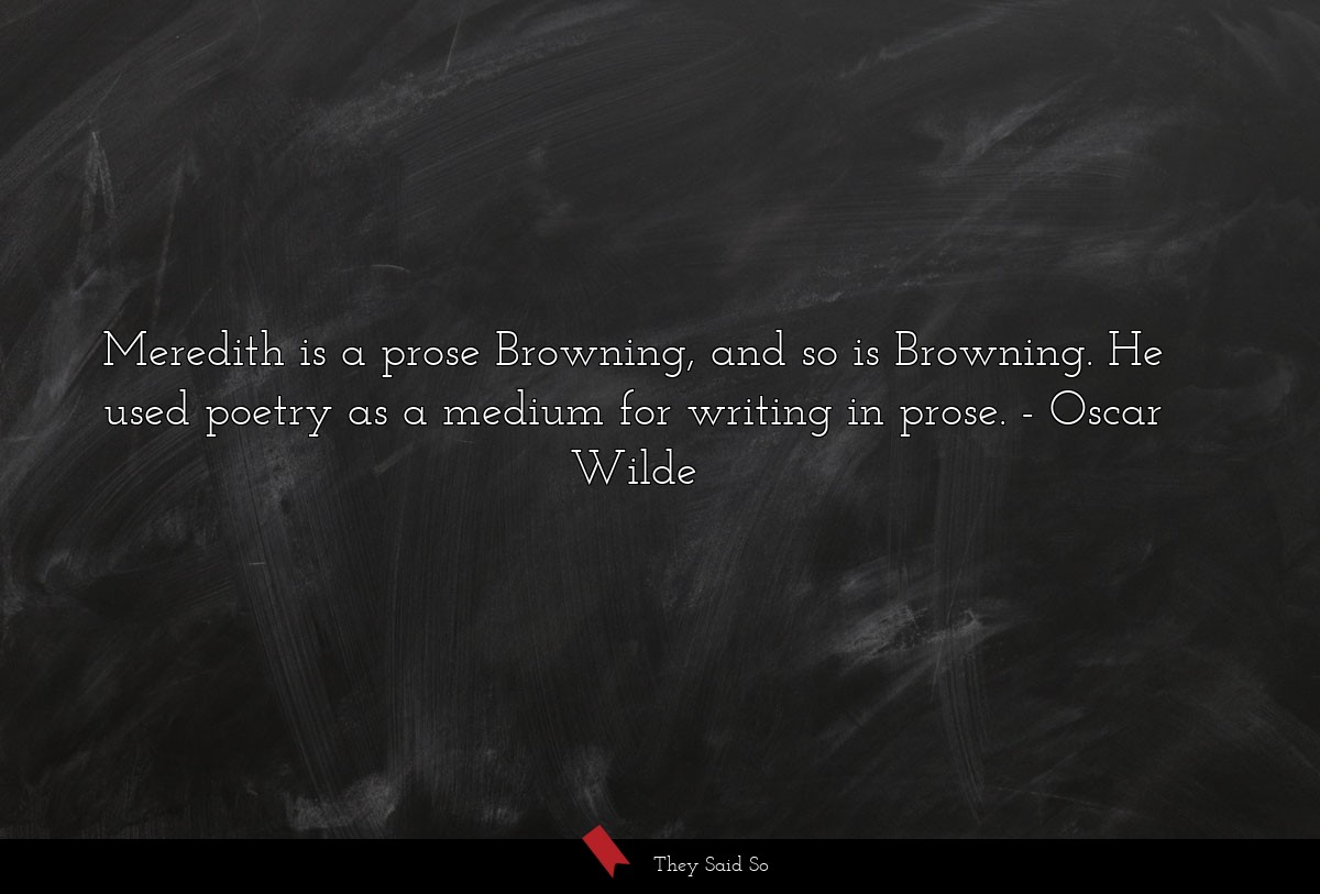 Meredith is a prose Browning, and so is Browning.... | Oscar Wilde