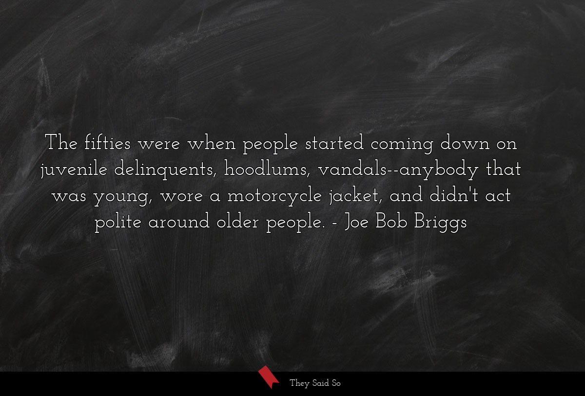 The fifties were when people started coming down... | Joe Bob Briggs