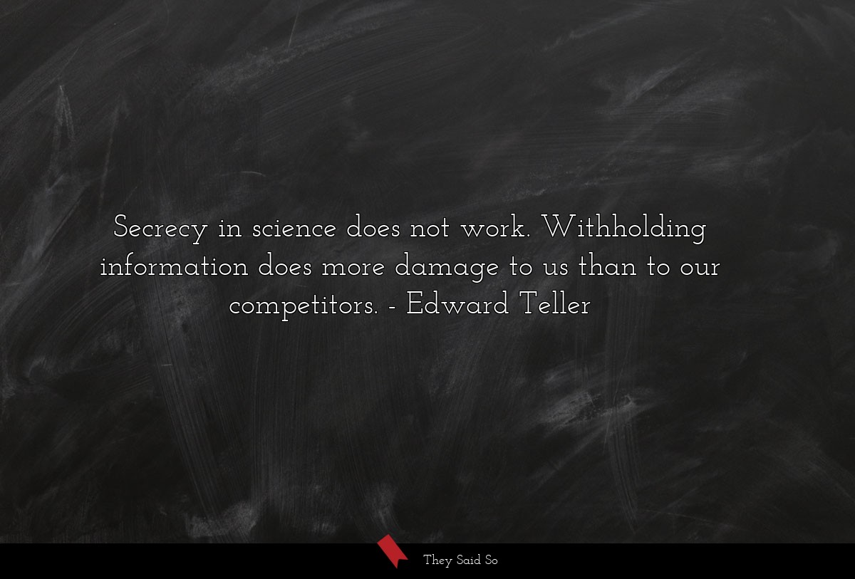 Secrecy in science does not work. Withholding... | Edward Teller