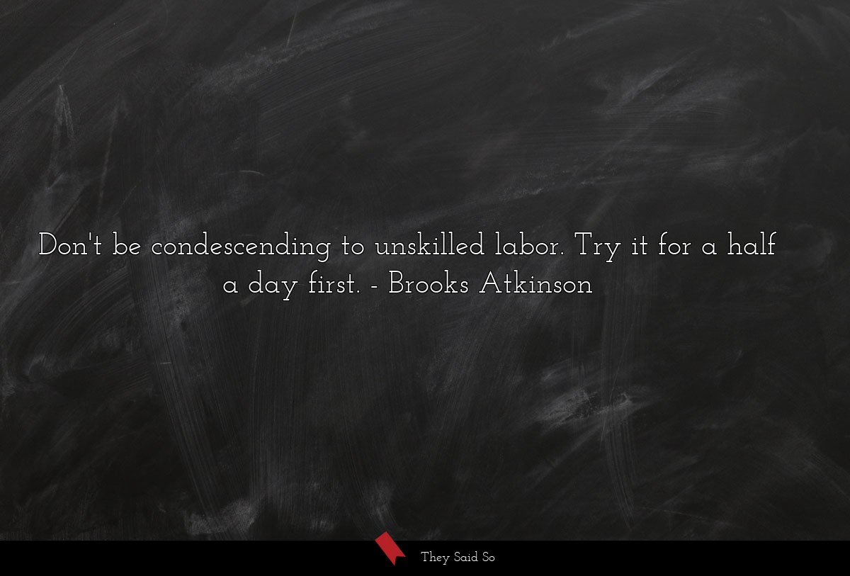 Don't be condescending to unskilled labor. Try it... | Brooks Atkinson