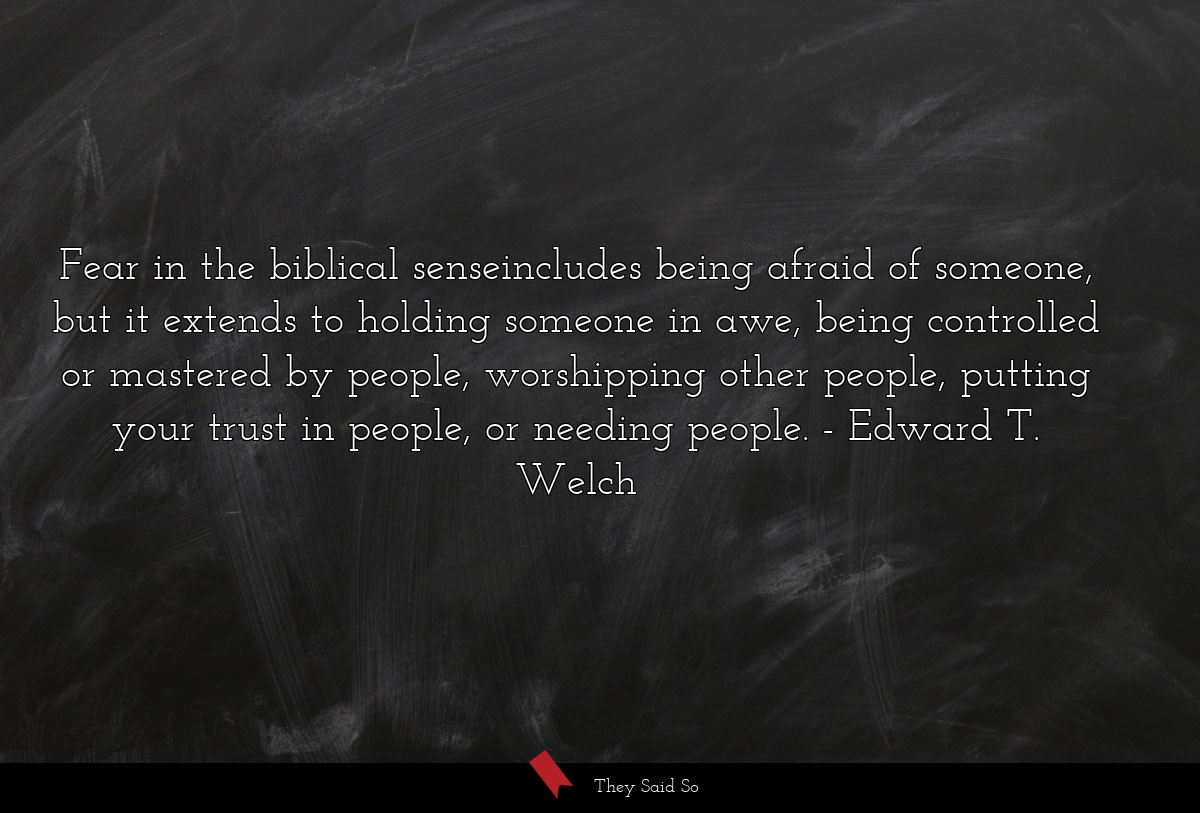 Fear in the biblical senseincludes being afraid... | Edward T. Welch
