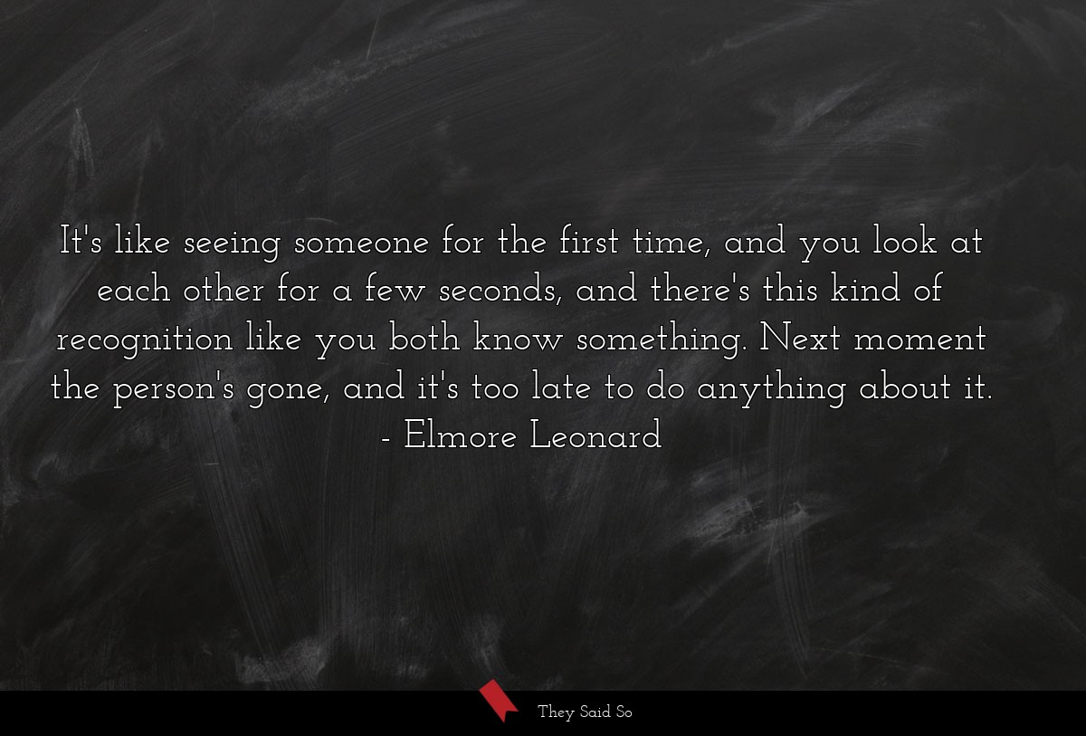 It's like seeing someone for the first time, and... | Elmore Leonard