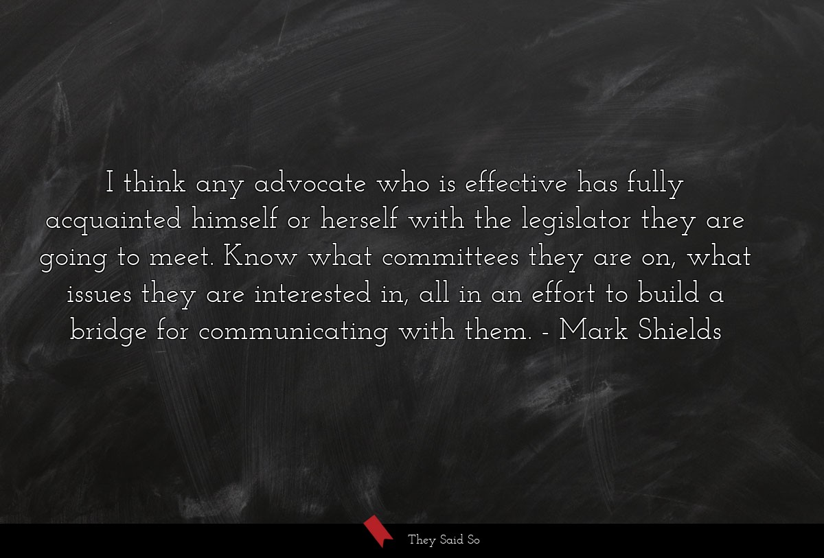 I think any advocate who is effective has fully... | Mark Shields