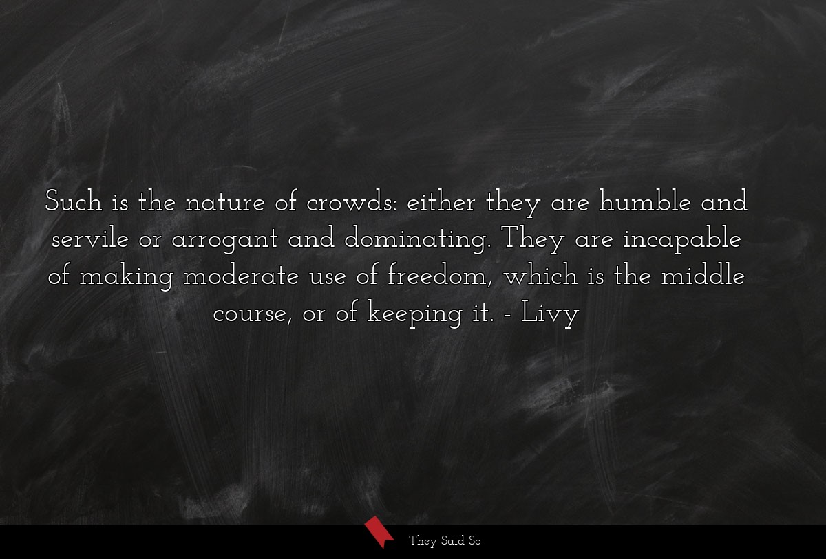 Such is the nature of crowds: either they are... | Livy