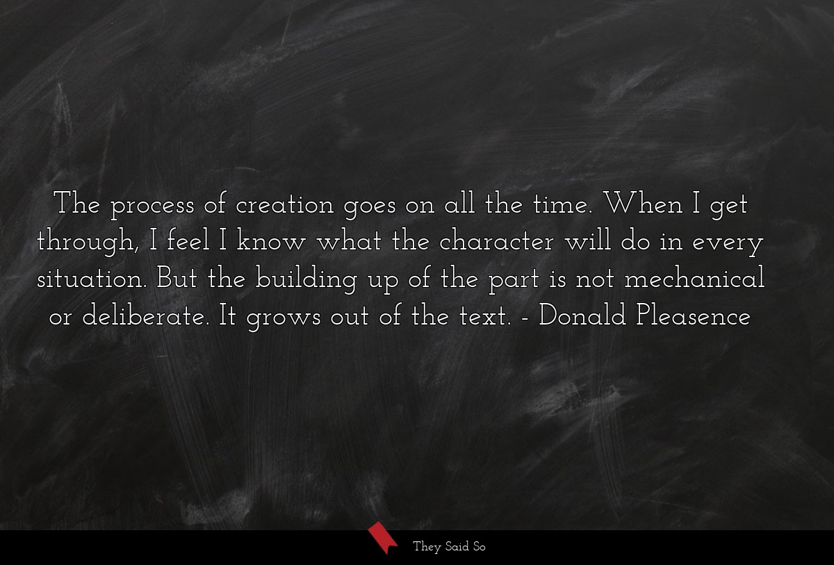 The process of creation goes on all the time.... | Donald Pleasence