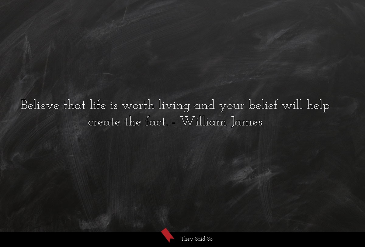 Believe that life is worth living and your belief... | William James