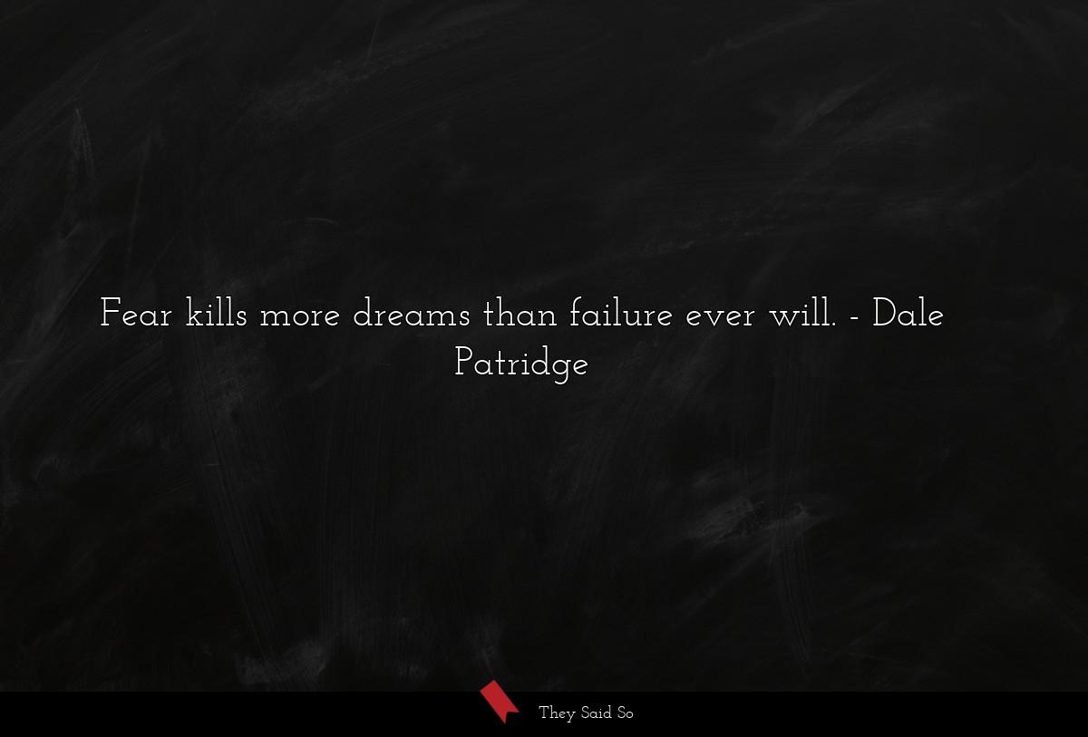 Fear kills more dreams than failure ever will....   Dale Patridge