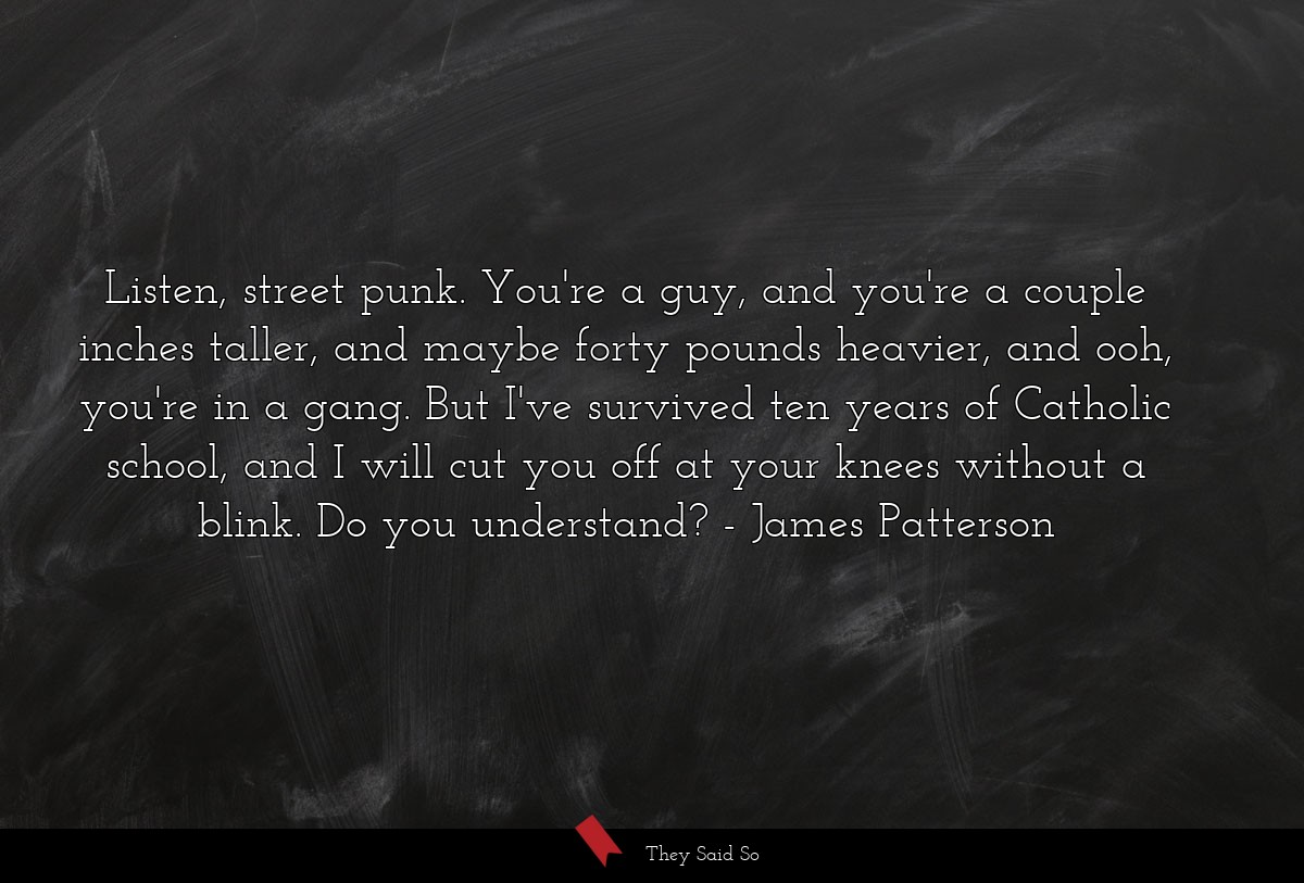 Listen, street punk. You're a guy, and you're a... | James Patterson