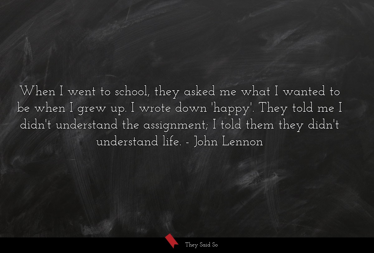 When I went to school, they asked me what I wanted to be when I grew up. I wrote down 'happy'. They told me I didn't understand the assignment; I told them they didn't understand life. John Lennon