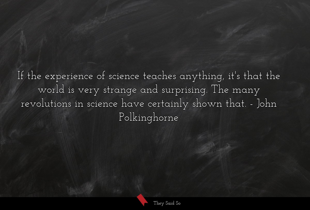 If the experience of science teaches anything,... | John Polkinghorne