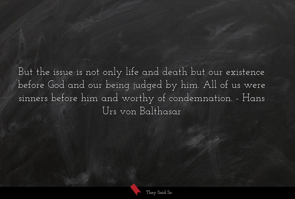 But the issue is not only life and death but our... | Hans Urs von Balthasar