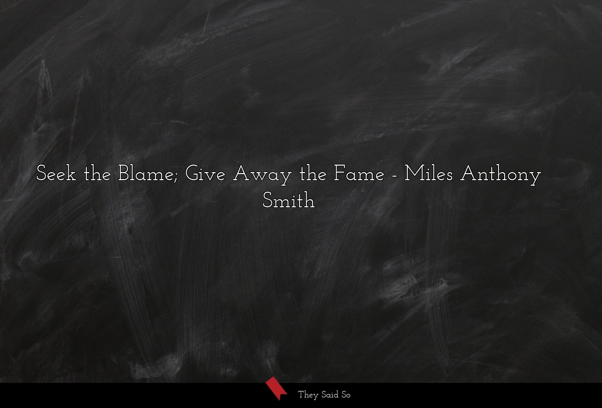 Seek the Blame; Give Away the Fame ... | Miles Anthony Smith