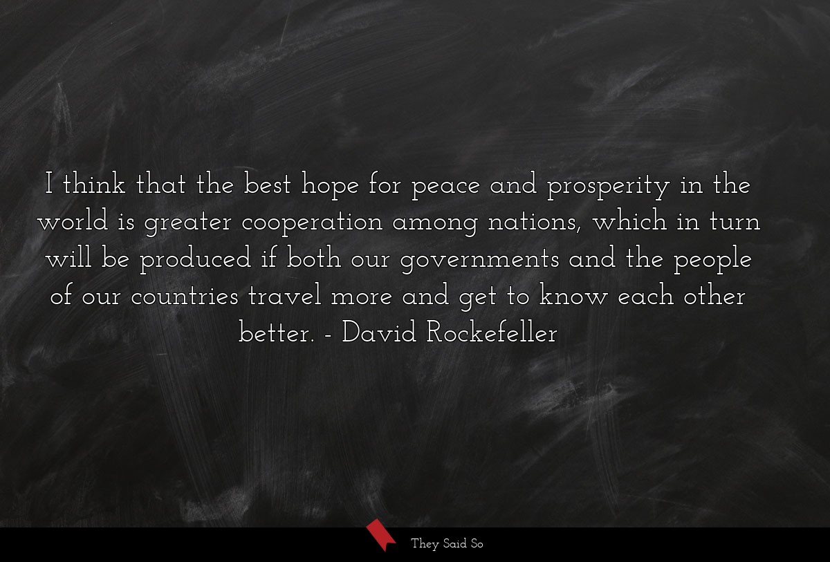 I think that the best hope for peace and... | David Rockefeller