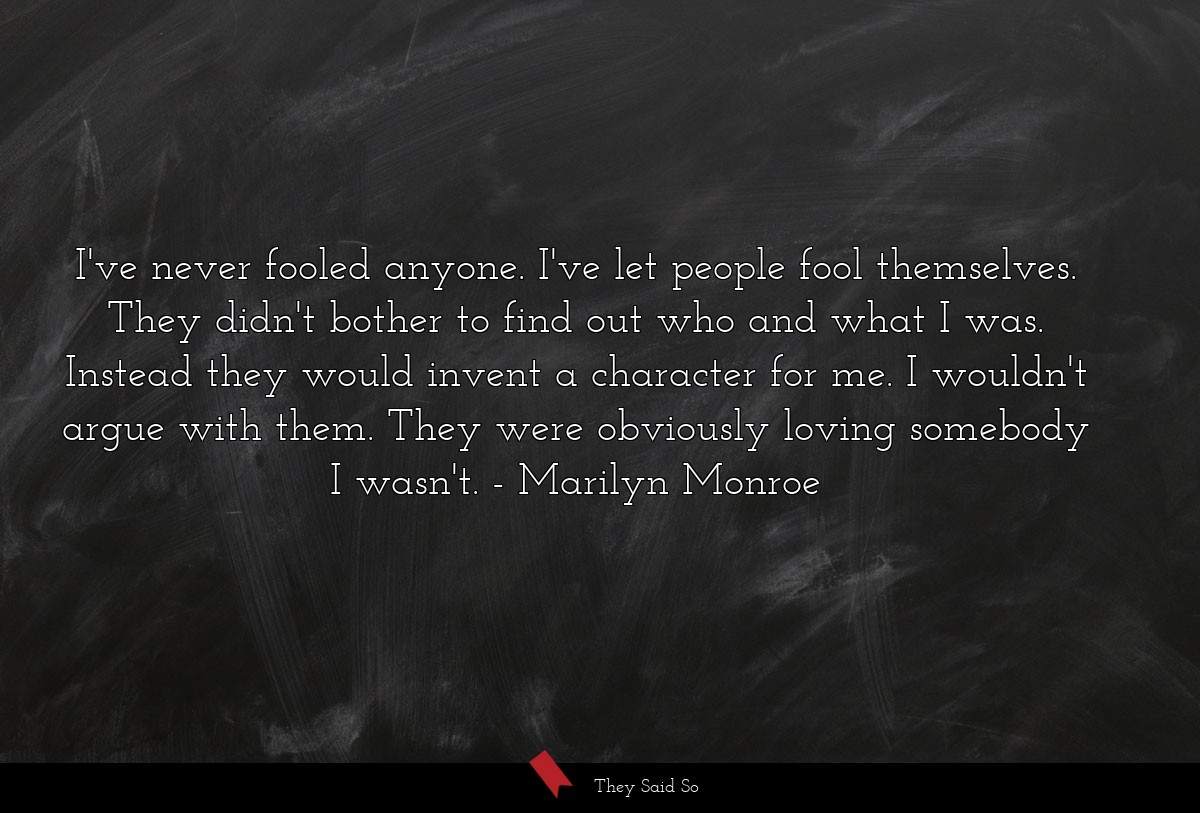 I've never fooled anyone. I've let people fool... | Marilyn Monroe