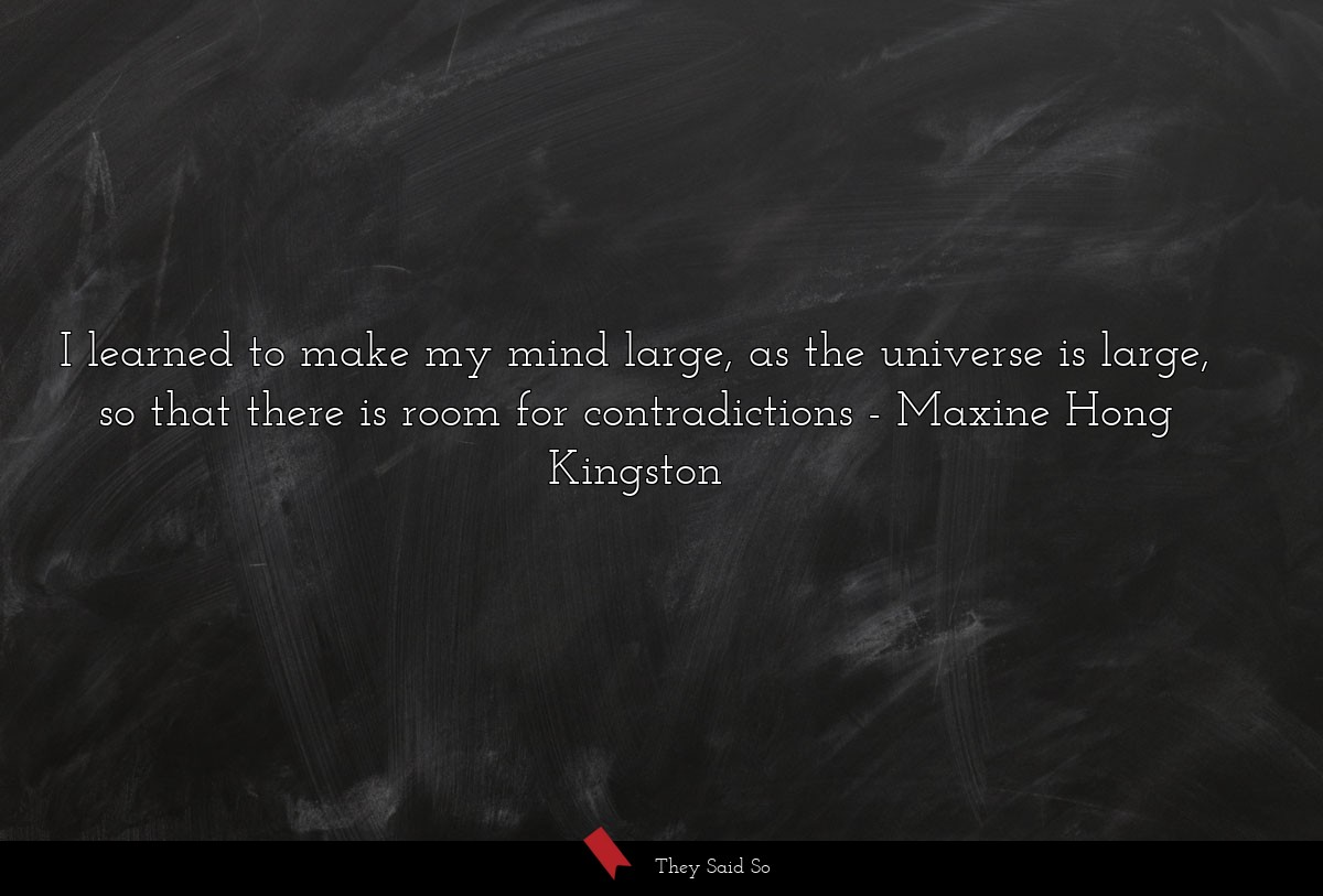 I learned to make my mind large, as the universe... | Maxine Hong Kingston