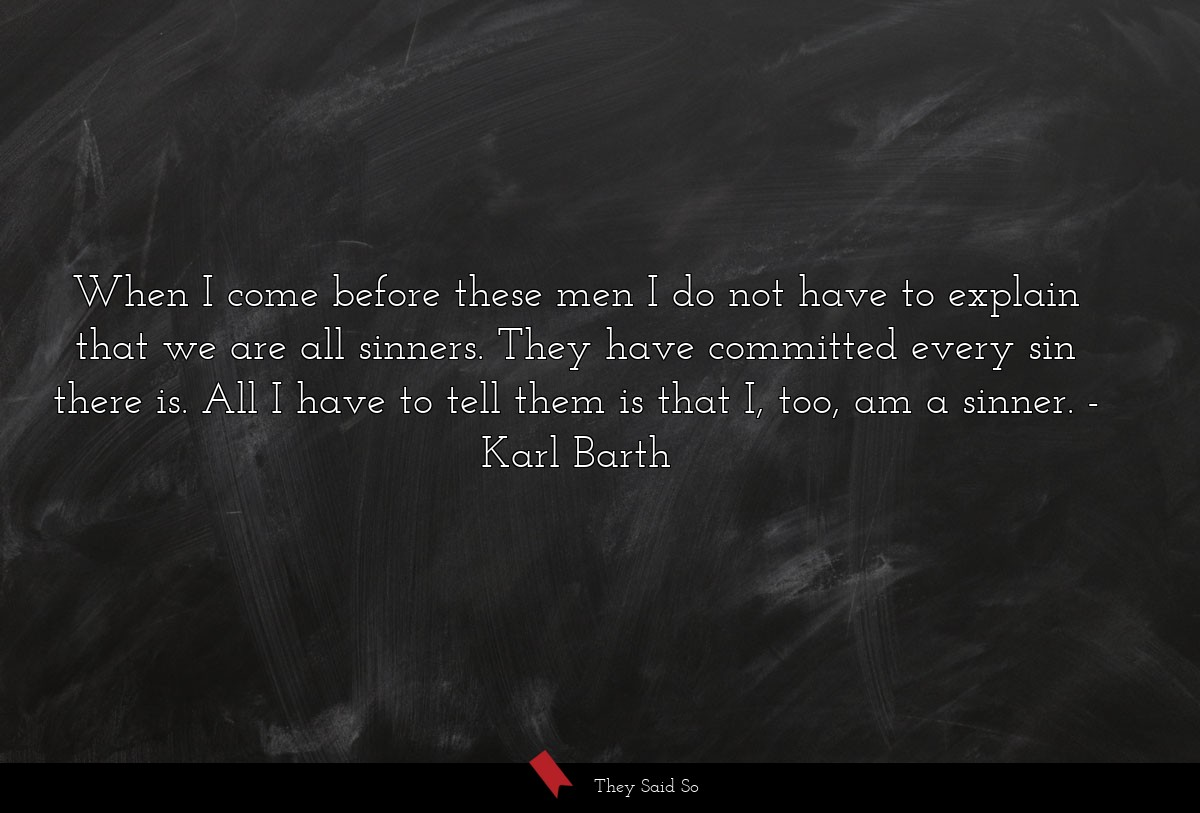 When I come before these men I do not have to... | Karl Barth