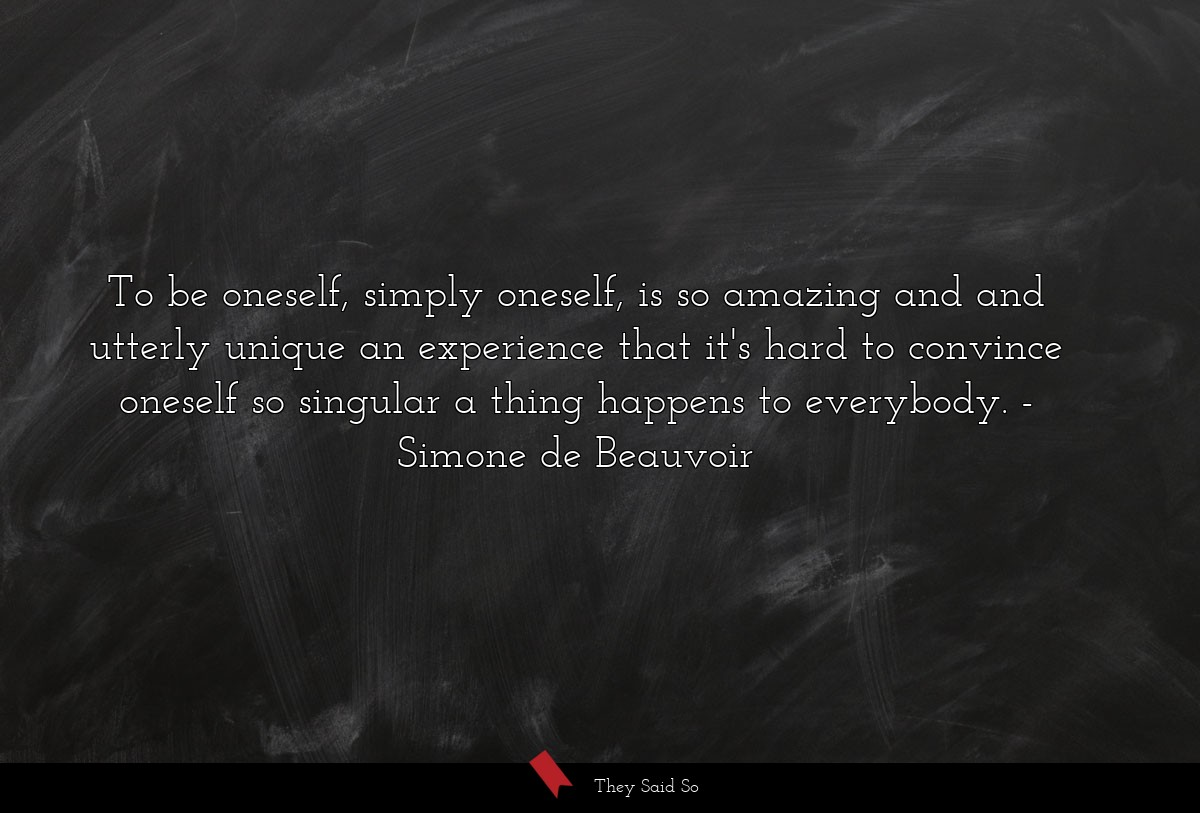 To be oneself, simply oneself, is so amazing and and utterly unique an experience that it's hard to convince oneself so singular a thing happens to everybody.  Simone de Beauvoir