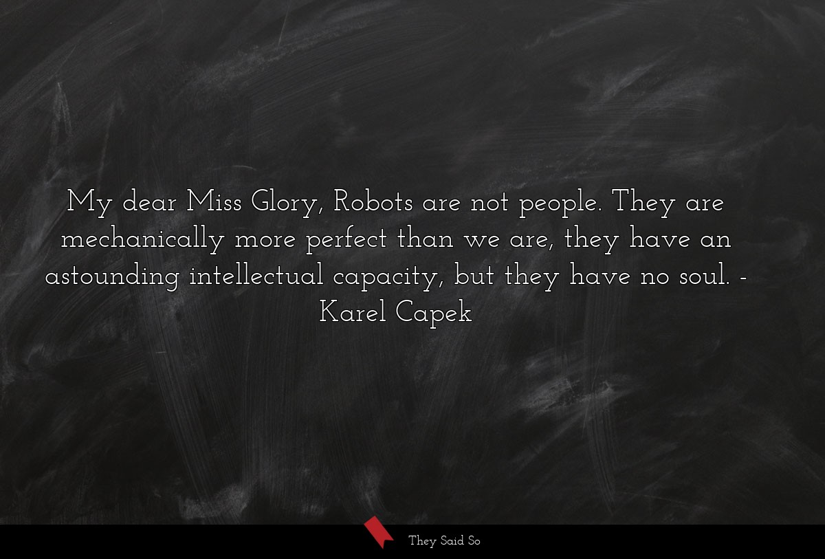 My dear Miss Glory, Robots are not people. They... | Karel Capek