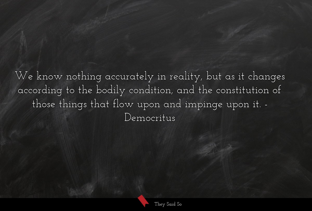 We know nothing accurately in reality, but as it... | Democritus