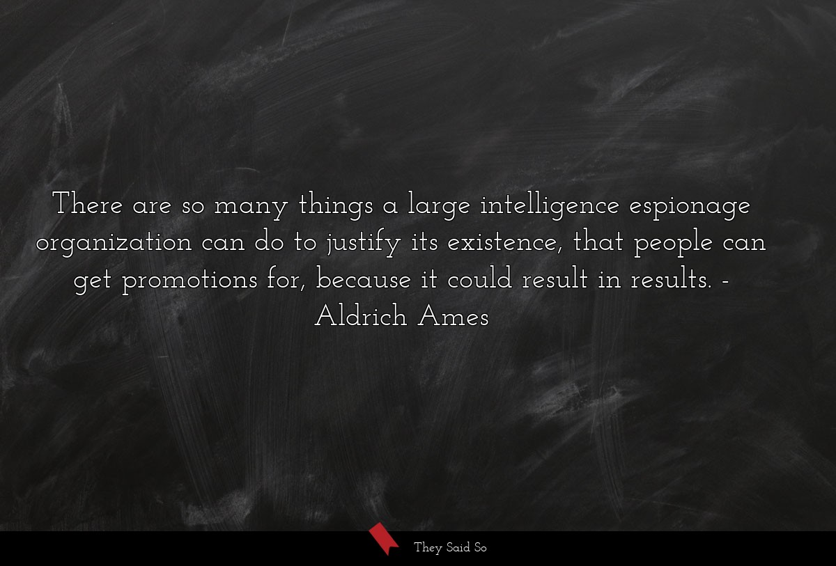 There are so many things a large intelligence... | Aldrich Ames