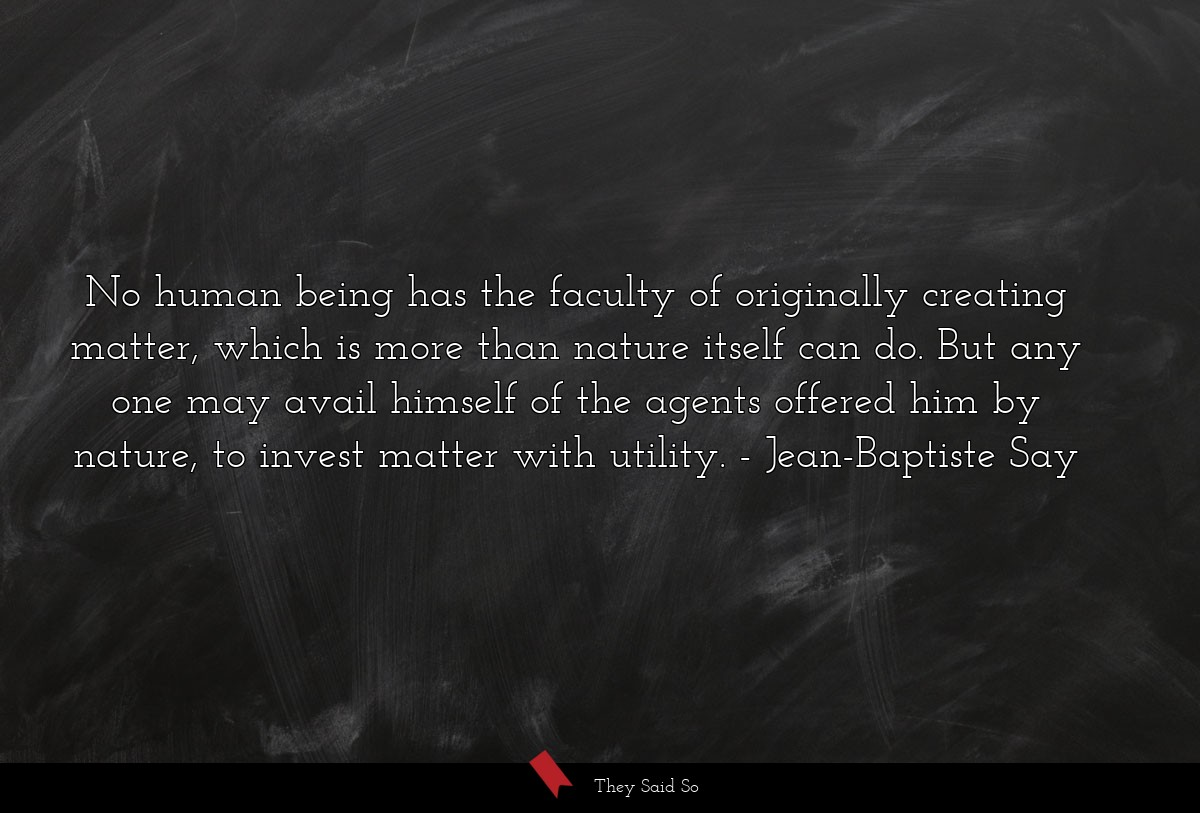 No human being has the faculty of originally... | Jean-Baptiste Say