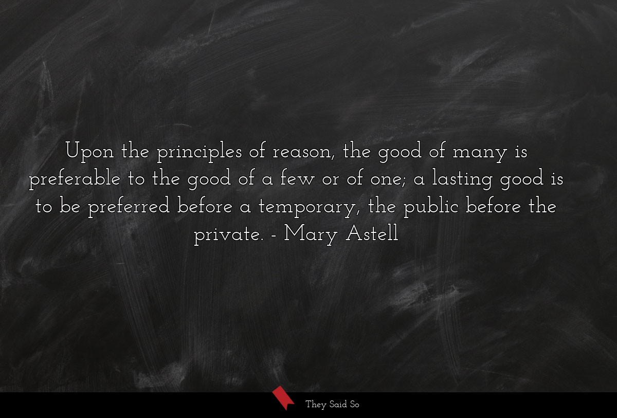 Upon the principles of reason, the good of many... | Mary Astell
