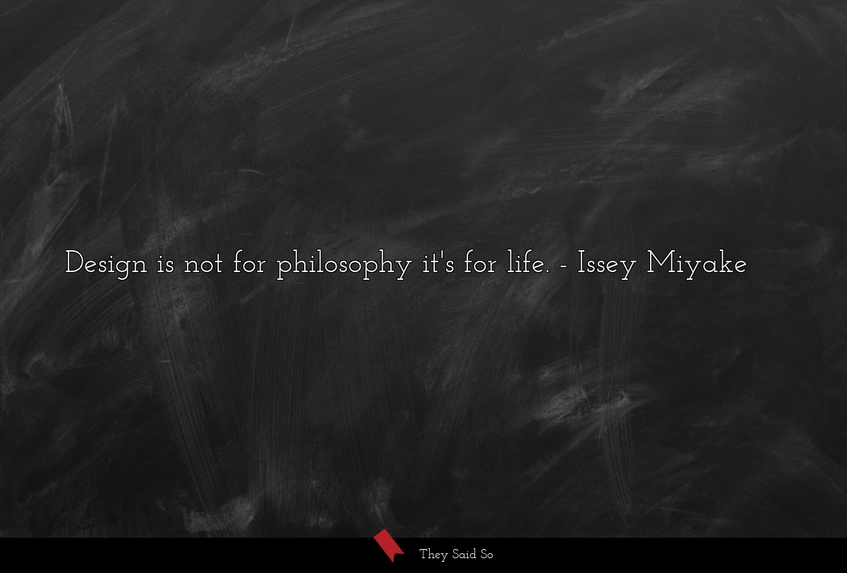 Design is not for philosophy it's for life.... | Issey Miyake