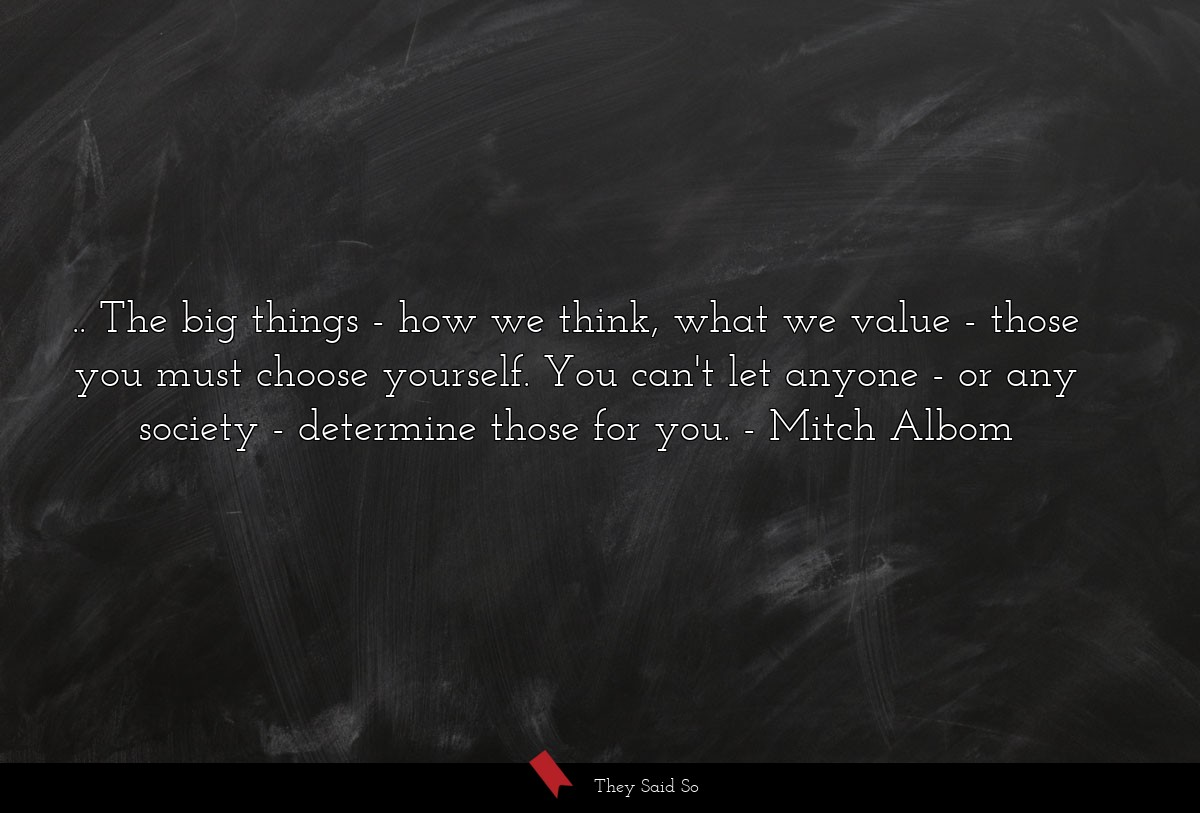 ...the big things - how we think, what we value -... | Mitch Albom