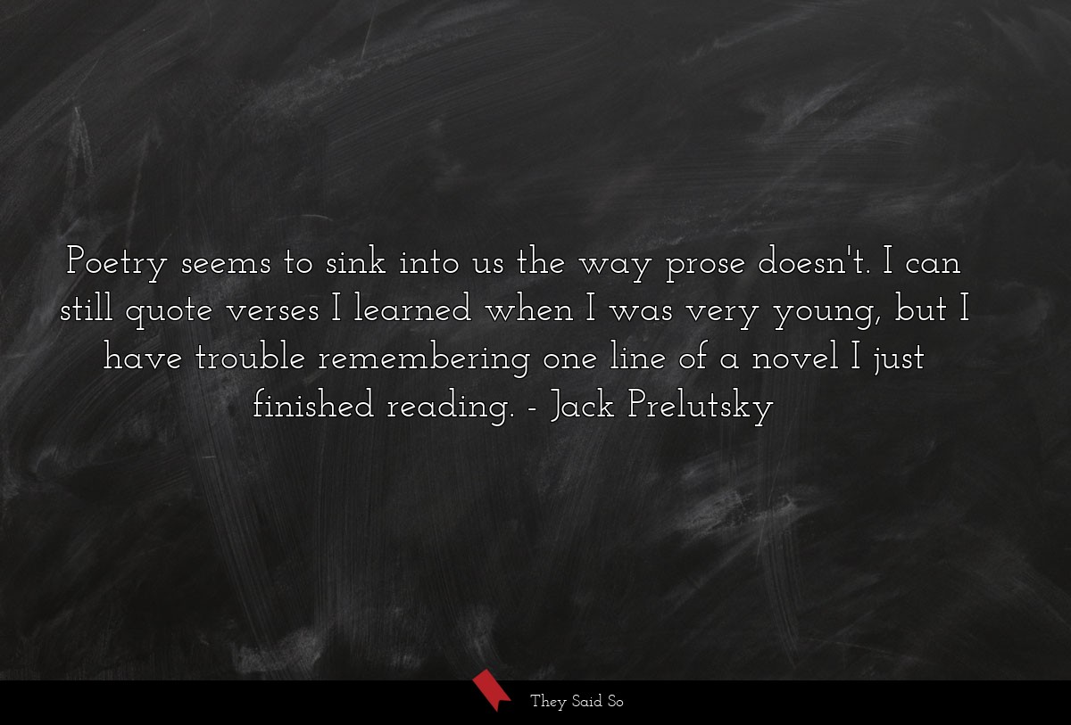 Poetry seems to sink into us the way prose... | Jack Prelutsky